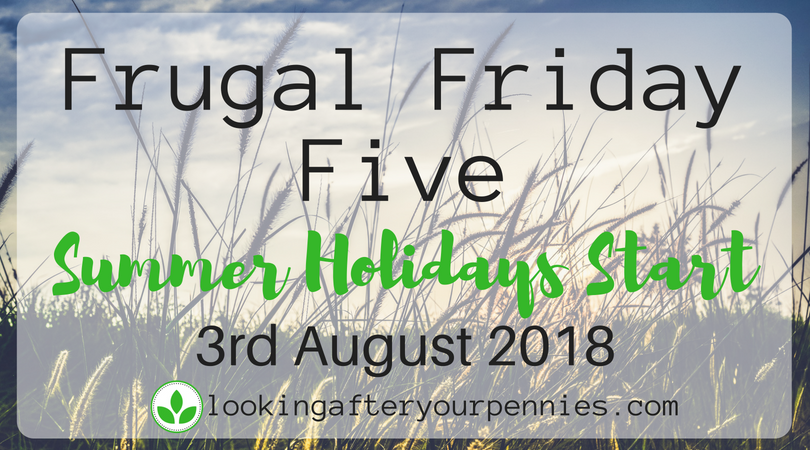 Frugal Friday Five – Summer Holidays Start – 3rd August 2018