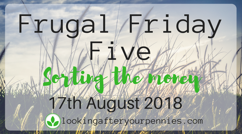 Frugal Friday Five – Sorting the Money – 17th August 2018