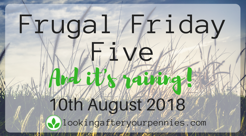 Frugal Friday Five – And it's raining! – 10th August 2018