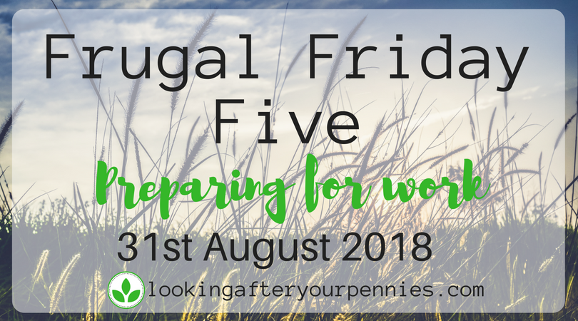 Frugal Friday Five – Preparing for Work – 31st August 2018