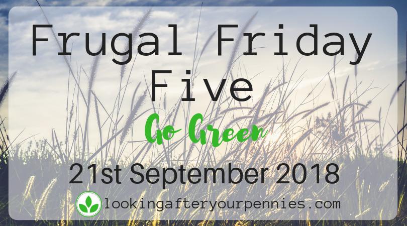 Frugal Friday Five – Go Green – 21st September 2018
