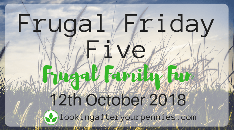 Frugal Friday Five – Frugal Family Fun – 12th October 2018