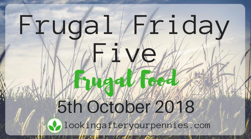Frugal Friday Five – Frugal Food – 5th October 2018